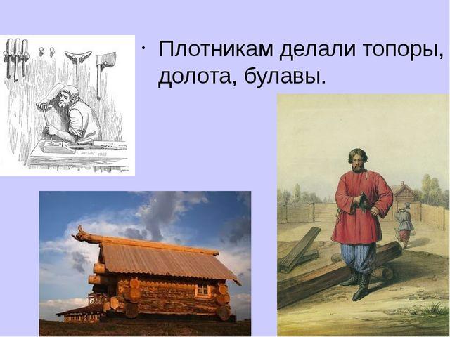 Плотникам делали топоры, долота, булавы.