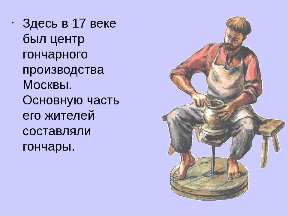 Здесь в 17 веке был центр гончарного производства Москвы. Основную часть его...