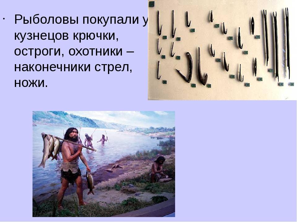 Рыболовы покупали у кузнецов крючки, остроги, охотники – наконечники стрел, н...