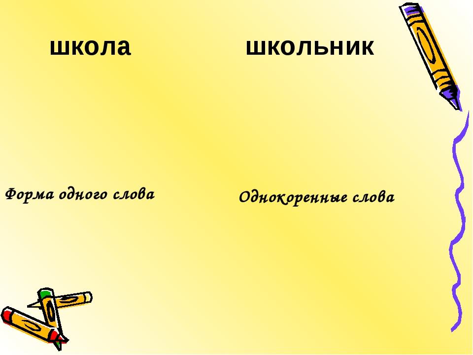 школа школьник Однокоренные слова Форма одного слова