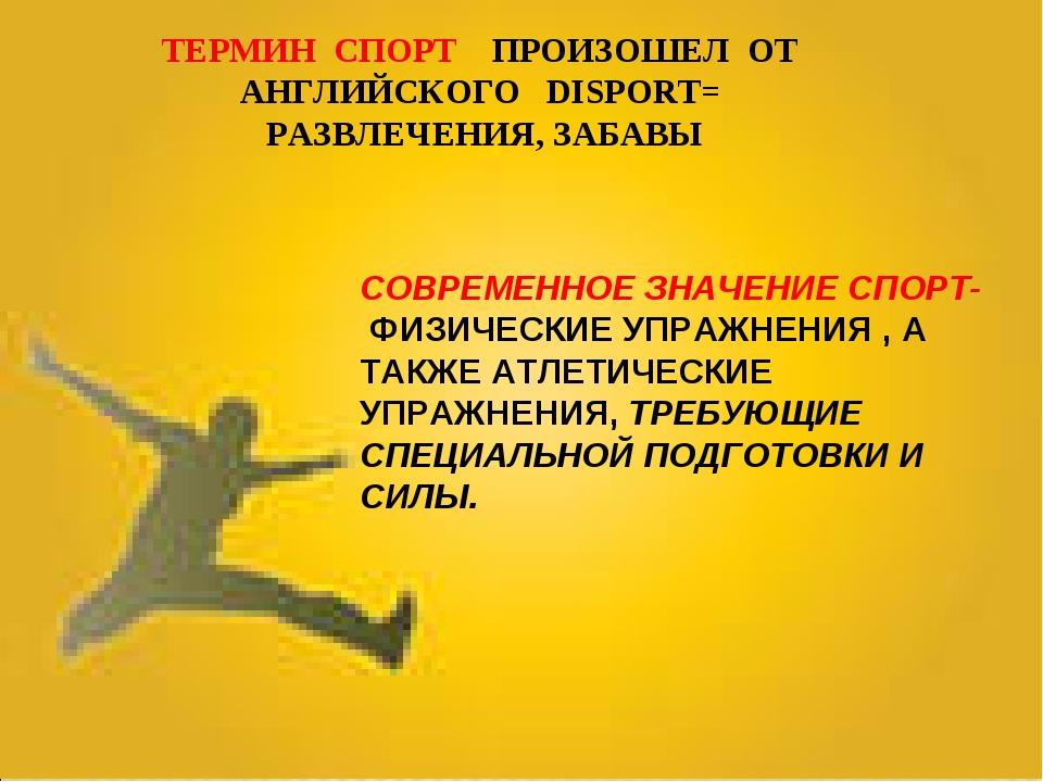 ТЕРМИН СПОРТ ПРОИЗОШЕЛ ОТ АНГЛИЙСКОГО DISPORT= РАЗВЛЕЧЕНИЯ, ЗАБАВЫ  СОВРЕМЕН...