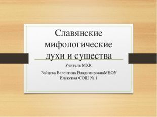 Славянские мифологические духи и существа Учитель МХК Зайцева Валентина Влади