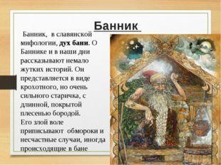Банник  Банник, в славянской мифологии,дух бани.О Баннике и в наши дни