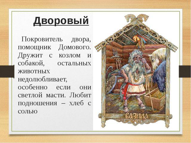 Дворовый Покровитель двора, помощник Домового. Дружит с козлом и собакой, о...