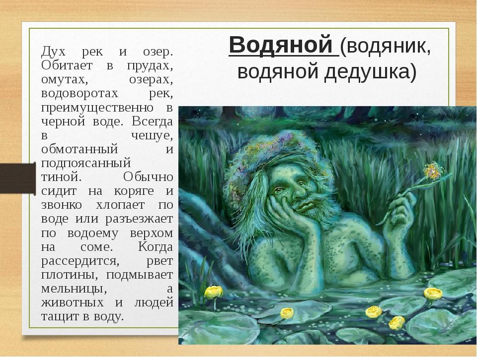 Водяной (водяник, водяной дедушка) Дух рек и озер. Обитает в прудах, омутах,...