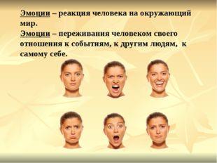 Эмоции – реакция человека на окружающий мир. Эмоции – переживания человеком с