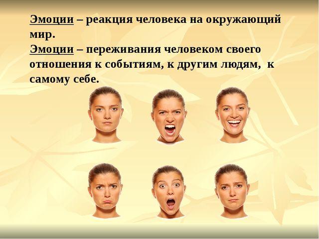 Эмоции – реакция человека на окружающий мир. Эмоции – переживания человеком с...