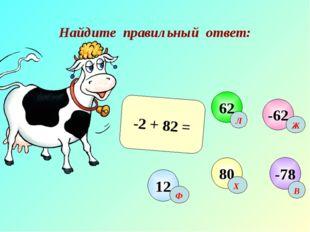Найдите правильный ответ: -2 + 82 = -62 62 12 80 -78 Х Л Ж Ф В