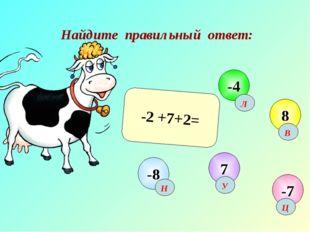 Найдите правильный ответ: -2 +7+2= -7 -4 8 7 -8 Н Ц Л В У