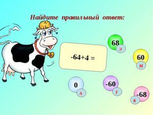 Найдите правильный ответ: -64+4 = -68 68 60 -60 0 А К М Э Т
