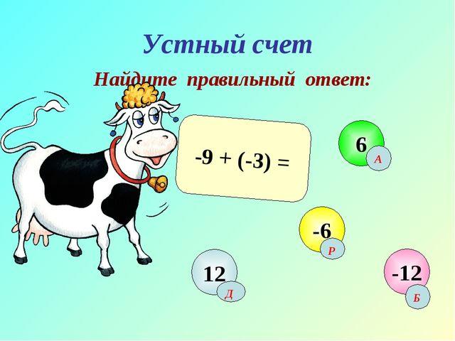 Устный счет Найдите правильный ответ: -9 + (-3) = 12 6 -6 -12 Б A Р Д