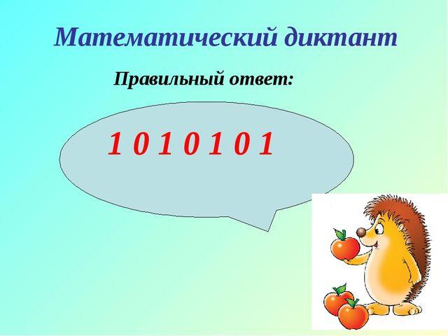 Математический диктант Правильный ответ: 1 0 1 0 1 0 1