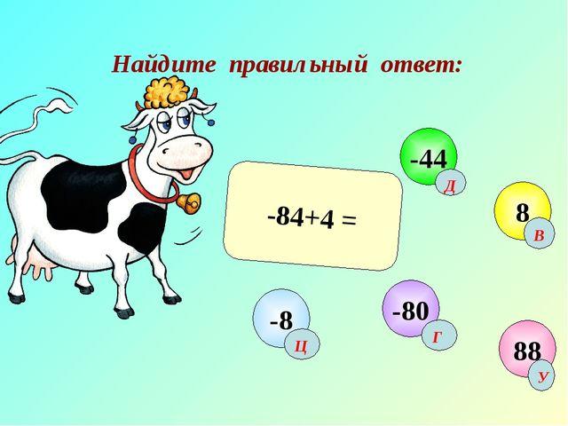 Найдите правильный ответ: -84+4 = 88 -44 8 -80 -8 Г Д В Ц У