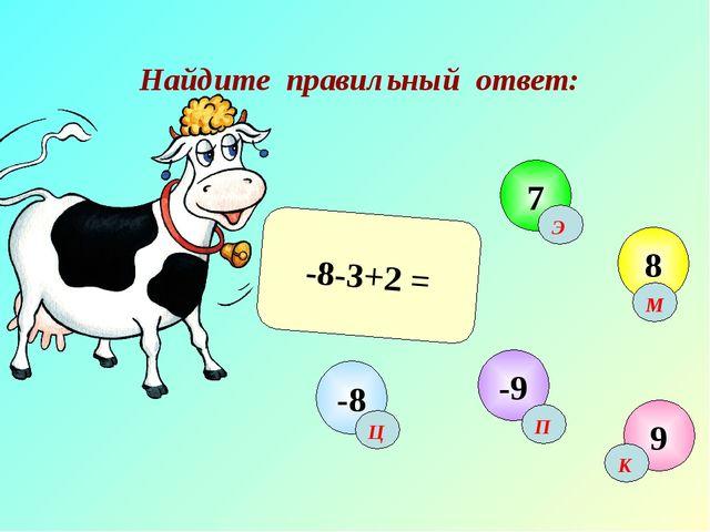 Найдите правильный ответ: -8-3+2 = 9 7 8 -9 -8 Ц К М Э П