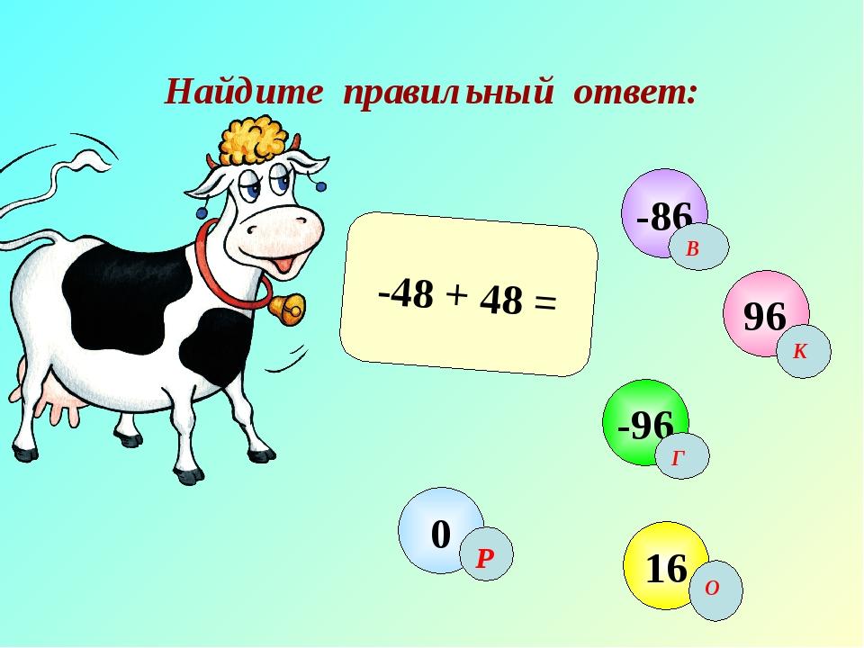 Найдите правильный ответ: -48 + 48 = 96 -96 16 0 -86 В К Г Р О