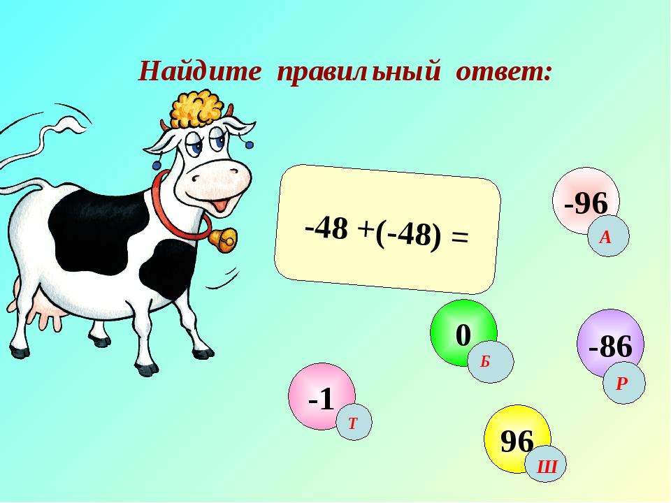 Найдите правильный ответ: -48 +(-48) = -1 0 96 -96 -86 А Б Т Ш Р