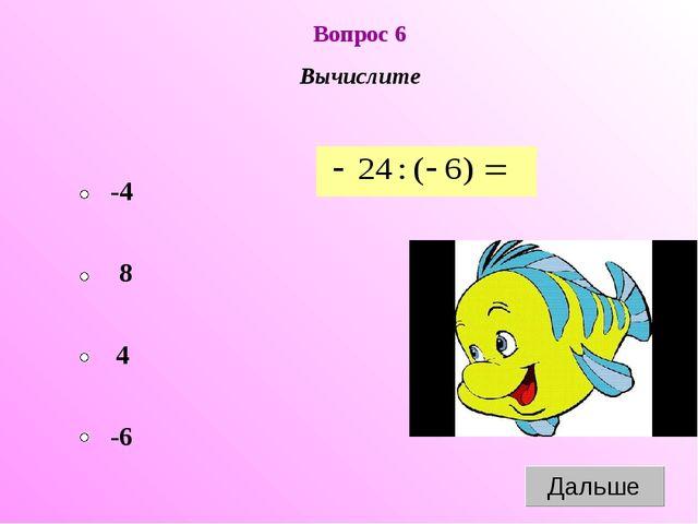 Вопрос 6 Вычислите -4 4 8 -6