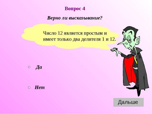 Вопрос 4 Верно ли высказывание? Число 12 является простым и имеет только два...