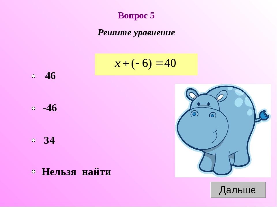 Вопрос 5 Решите уравнение -46 34 Нельзя найти 46
