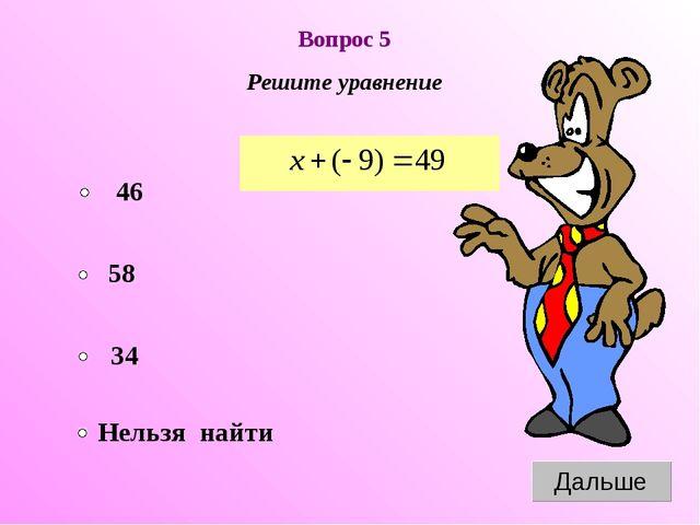 Вопрос 5 Решите уравнение 58 34 Нельзя найти 46