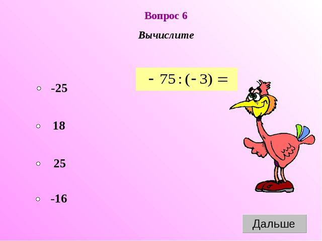 Вопрос 6 Вычислите -25 25 18 -16