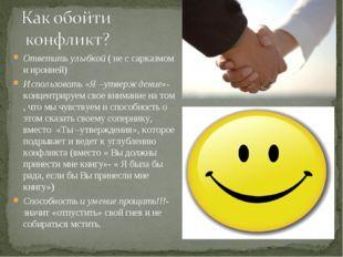 Ответить улыбкой ( не с сарказмом и иронией) Использовать «Я –утверждение»- к