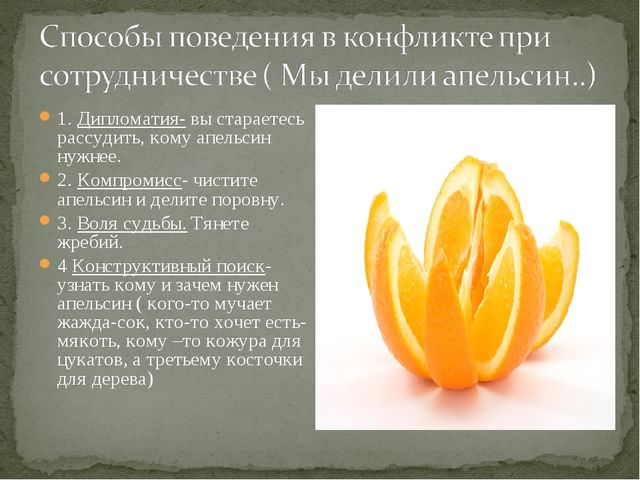 1. Дипломатия- вы стараетесь рассудить, кому апельсин нужнее. 2. Компромисс-...