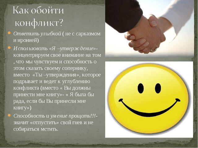Ответить улыбкой ( не с сарказмом и иронией) Использовать «Я –утверждение»- к...