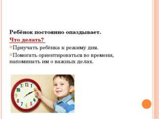 Ребёнок постоянно опаздывает. Что делать? Приучать ребёнка к режиму дня. Помо