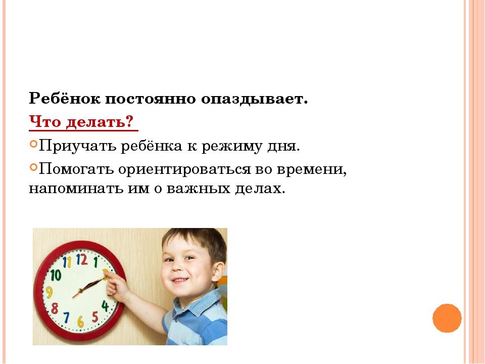 Ребёнок постоянно опаздывает. Что делать? Приучать ребёнка к режиму дня. Помо...