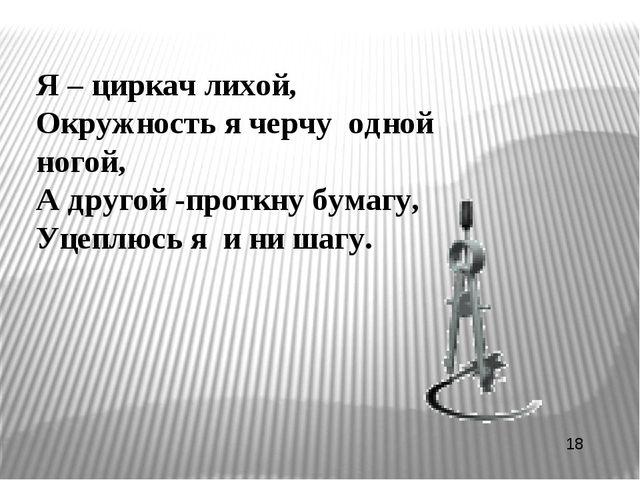 Я – циркач лихой, Окружность я черчу одной ногой, А другой -проткну бумагу, У...