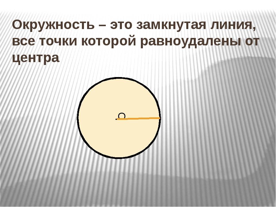 .О Окружность – это замкнутая линия, все точки которой равноудалены от центра