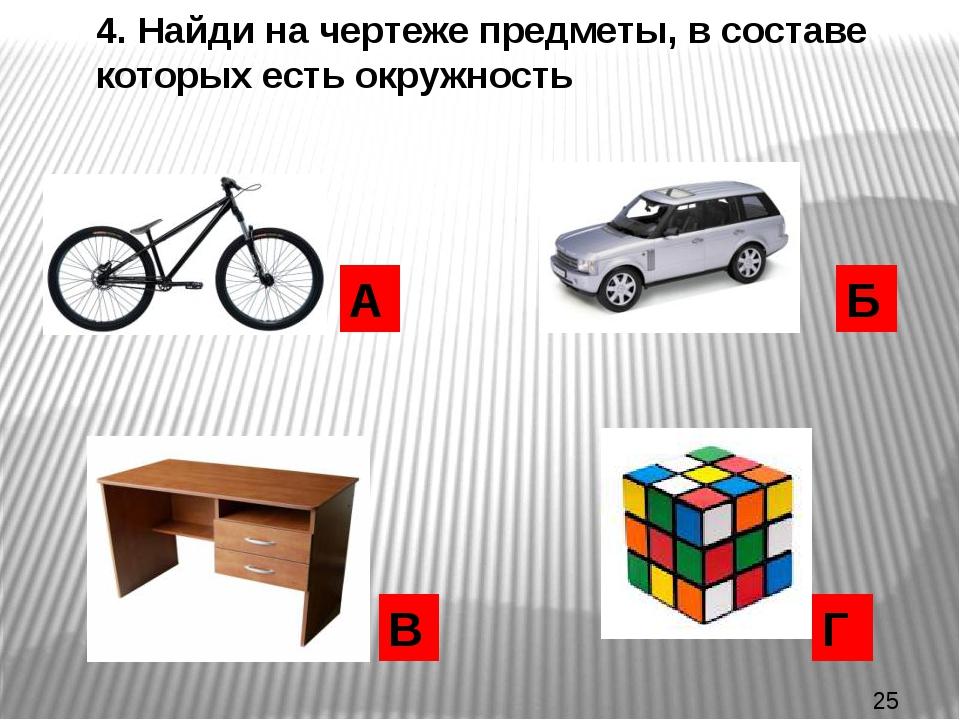 4. Найди на чертеже предметы, в составе которых есть окружность А Б Г В