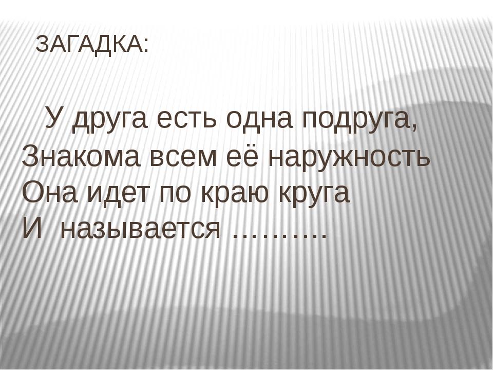 ЗАГАДКА: У друга есть одна подруга, Знакома всем её наружность Она идет по к...