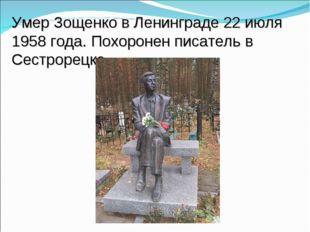 Умер Зощенко в Ленинграде 22 июля 1958 года. Похоронен писатель в Сестрорецке.