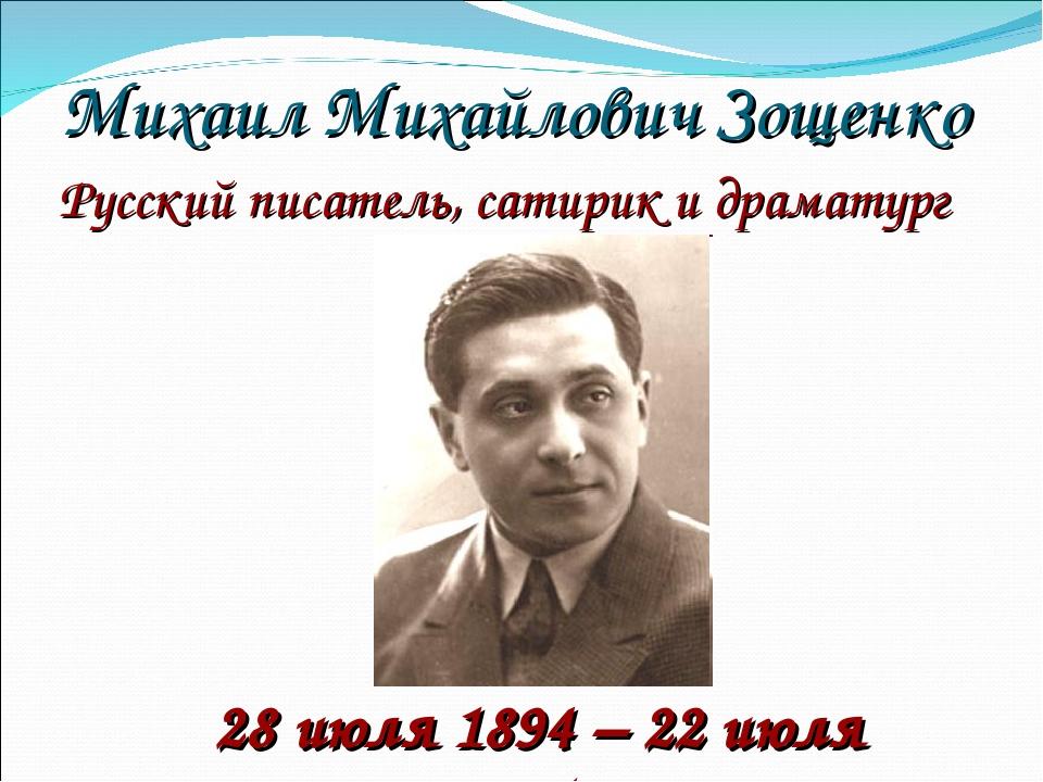 Михаил Михайлович Зощенко 28 июля 1894 – 22 июля 1958 Русский писатель, сатир...