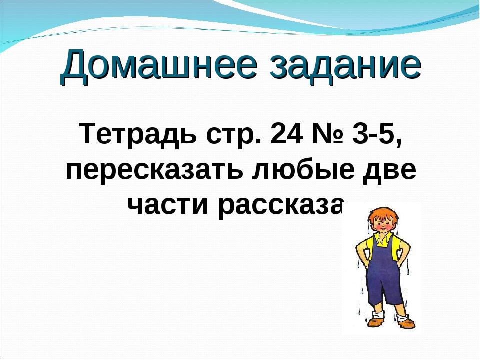 Домашнее задание Тетрадь стр. 24 № 3-5, пересказать любые две части рассказа.