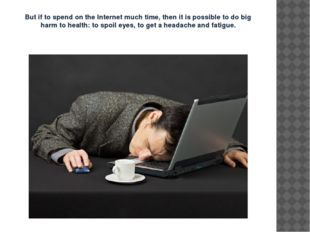 But if to spend on the Internet much time, then it is possible to do big harm