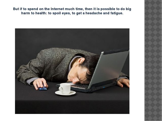 But if to spend on the Internet much time, then it is possible to do big harm...