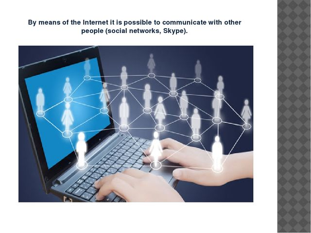 By means of the Internet it is possible to communicate with other people (soc...