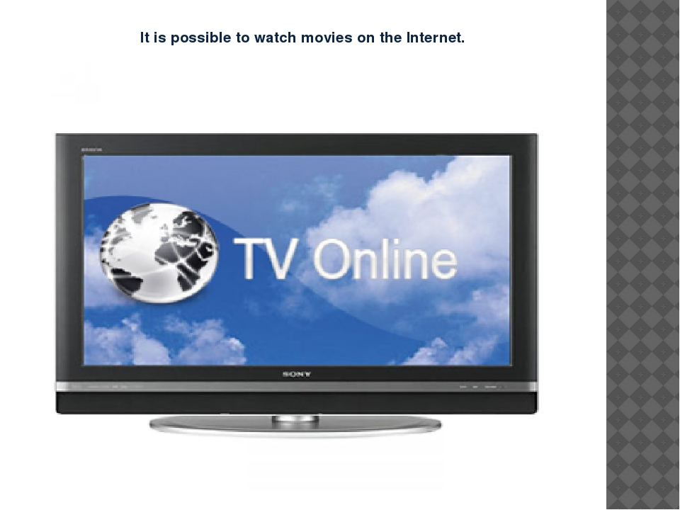 It is possible to watch movies on the Internet.