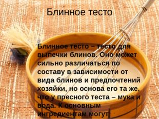 Блинное тесто Блинное тесто – тесто для выпечки блинов. Оно может сильно разл