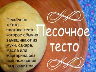 Песо́чное те́сто — плотное тесто, которое обычно замешивают из муки, сахара,