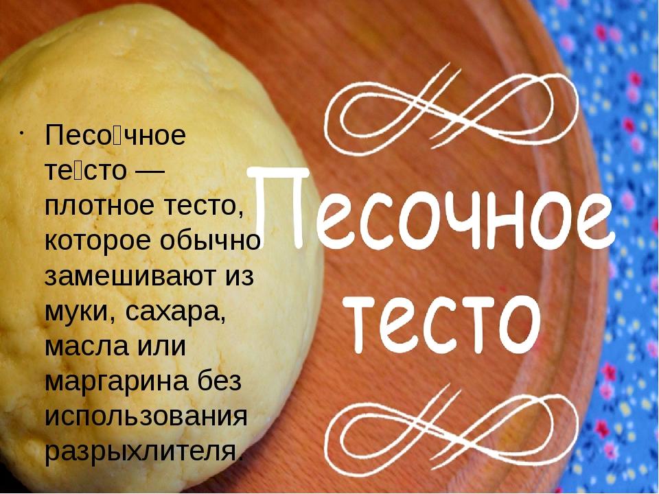 Песо́чное те́сто — плотное тесто, которое обычно замешивают из муки, сахара,...