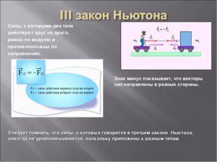 Силы, с которыми два тела действуют друг на друга, равны по модулю и противоп