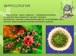 ВИРУСОЛОГИЯ Вирусология - наука о вирусах — субмикроскопических внутриклеточн