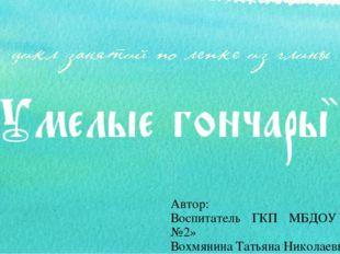 Автор: Воспитатель ГКП МБДОУ «Д/с №2» Вохмянина Татьяна Николаевна