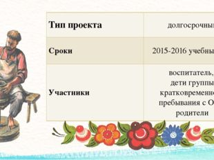 Тип проекта долгосрочный Сроки 2015-2016 учебный год Участники воспитатель, д