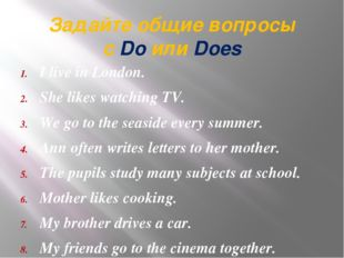 Задайте общие вопросы с Do или Does I live in London. She likes watching TV.