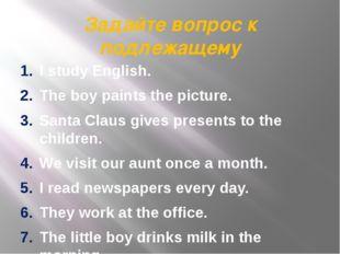 Задайте вопрос к подлежащему I study English. The boy paints the picture. San